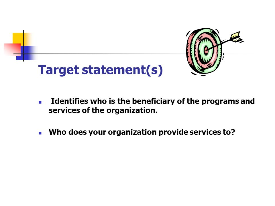 Target statement(s) Identifies who is the beneficiary of the programs and services of the organization. Who does your organization provide services to