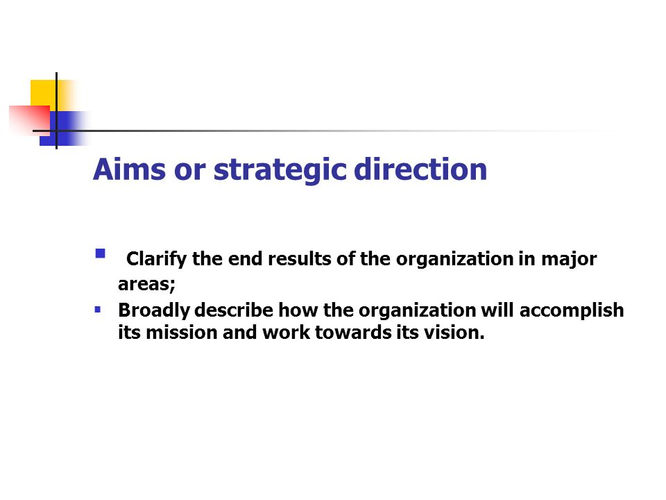 Aims or strategic direction Clarify the end results of the organization in major areas; Broadly describe how the organization will accomplish its miss