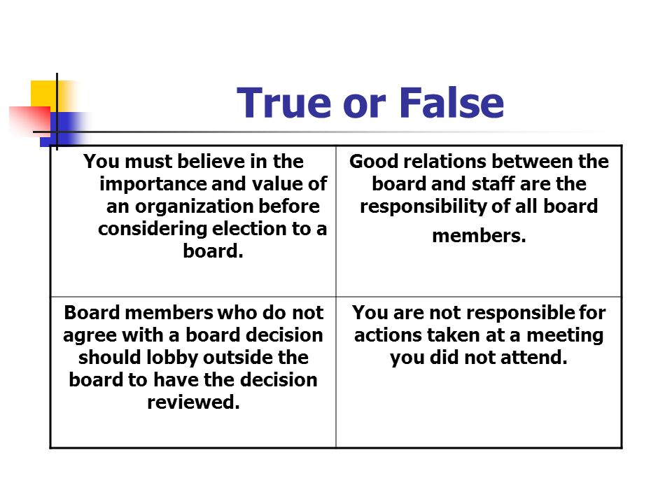 True or False You must believe in the importance and value of an organization before considering election to a board. Good relations between the board