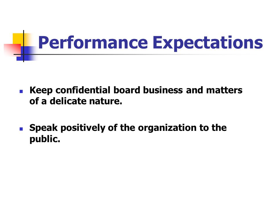 Performance Expectations Keep confidential board business and matters of a delicate nature. Speak positively of the organization to the public.