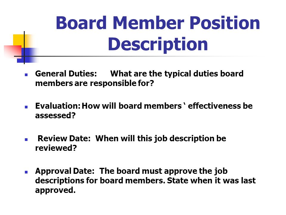 Board Member Position Description General Duties:What are the typical duties board members are responsible for? Evaluation:How will board members effe