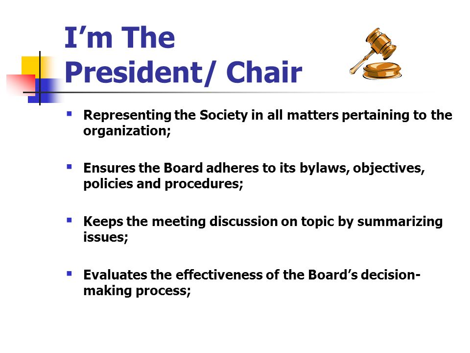 Im The President/ Chair Representing the Society in all matters pertaining to the organization; Ensures the Board adheres to its bylaws, objectives, p