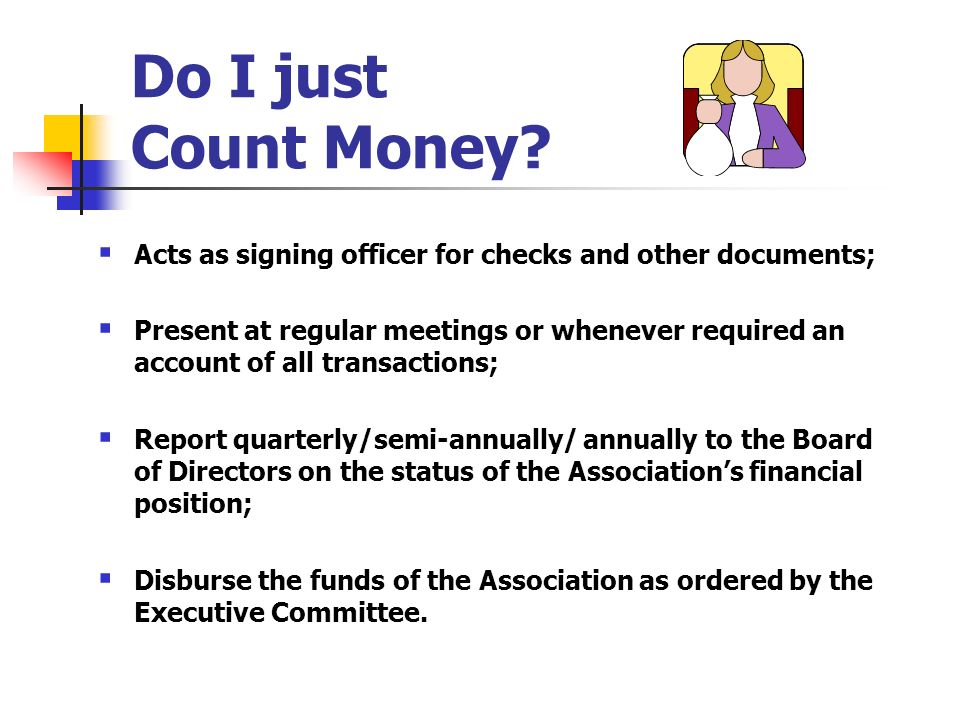 Do I just Count Money? Acts as signing officer for checks and other documents; Present at regular meetings or whenever required an account of all tran