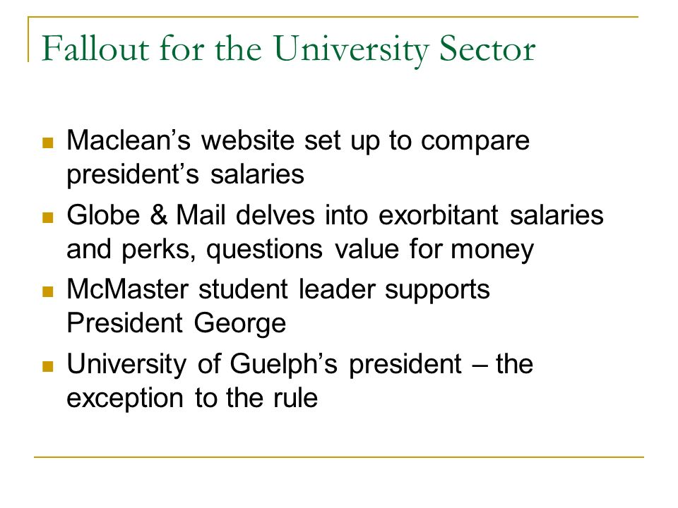 Fallout for the University Sector Macleans website set up to compare presidents salaries Globe & Mail delves into exorbitant salaries and perks, questions value for money McMaster student leader supports President George University of Guelphs president – the exception to the rule