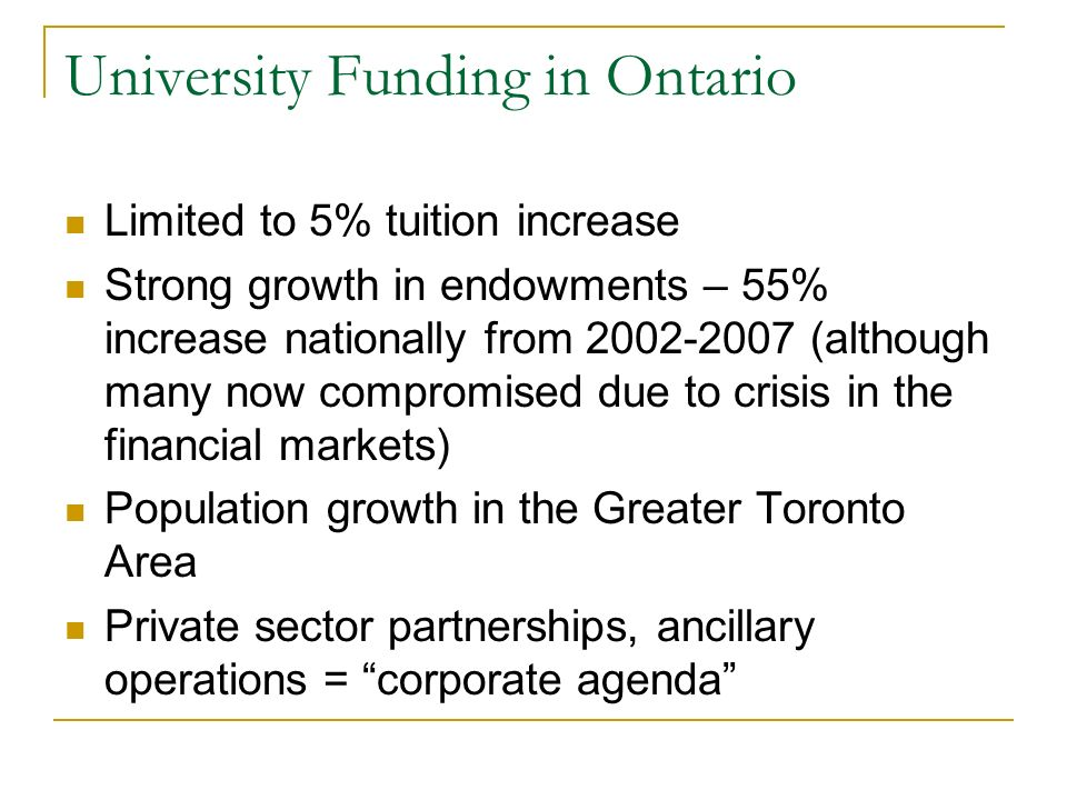 University Funding in Ontario Limited to 5% tuition increase Strong growth in endowments – 55% increase nationally from 2002-2007 (although many now compromised due to crisis in the financial markets) Population growth in the Greater Toronto Area Private sector partnerships, ancillary operations = corporate agenda