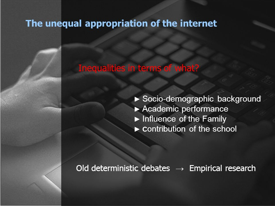 Socio-demographic background Academic performance Influence of the Family C ontribution of the school The unequal appropriation of the internet Old deterministic debates Empirical research Inequalities in terms of what