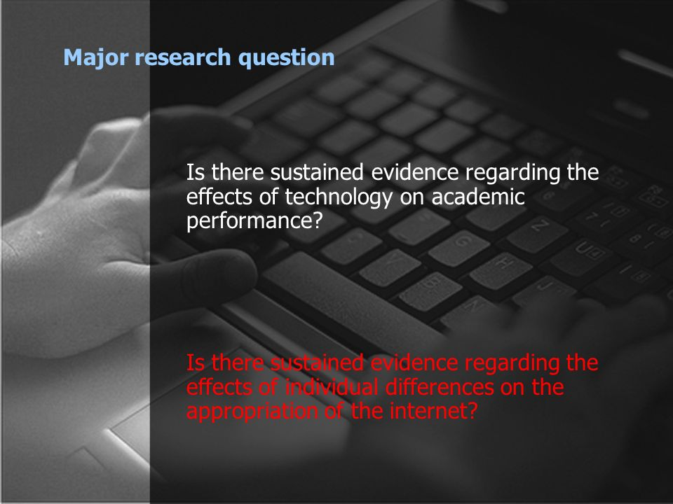 Major research question Is there sustained evidence regarding the effects of technology on academic performance.