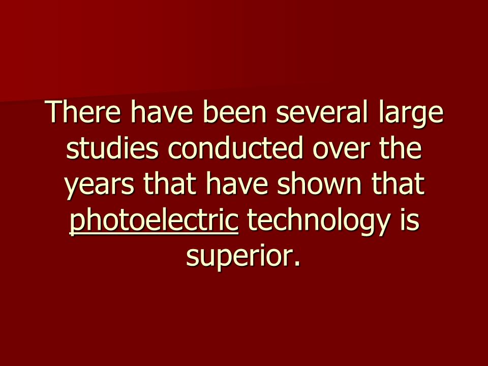 There have been several large studies conducted over the years that have shown that photoelectric technology is superior.