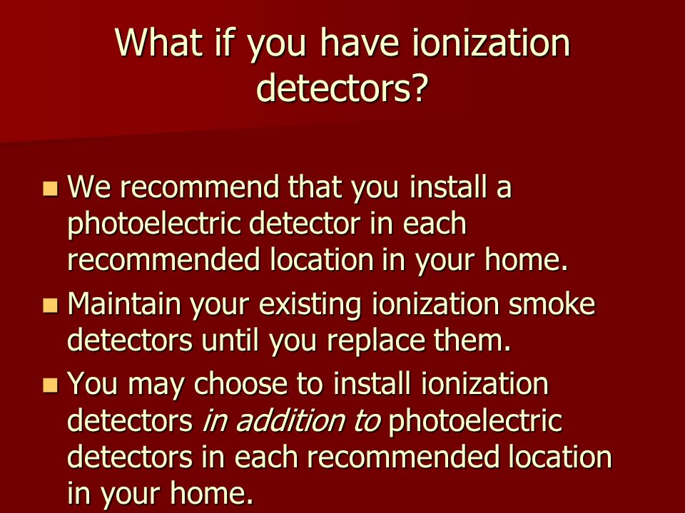 What if you have ionization detectors? We recommend that you install a photoelectric detector in each recommended location in your home. We recommend