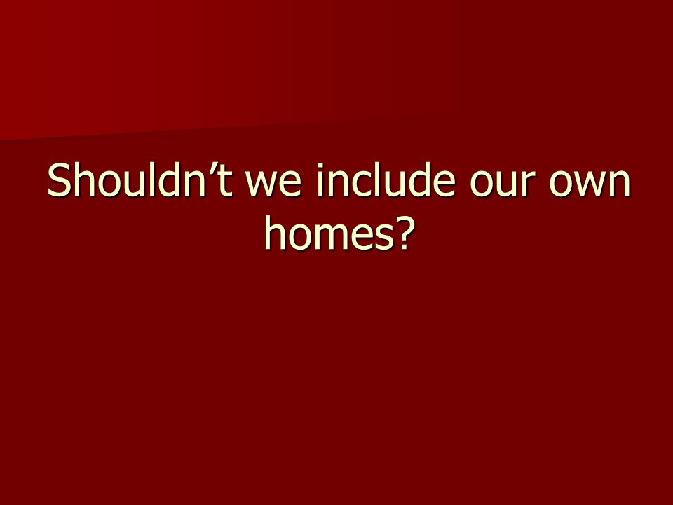 Shouldnt we include our own homes?