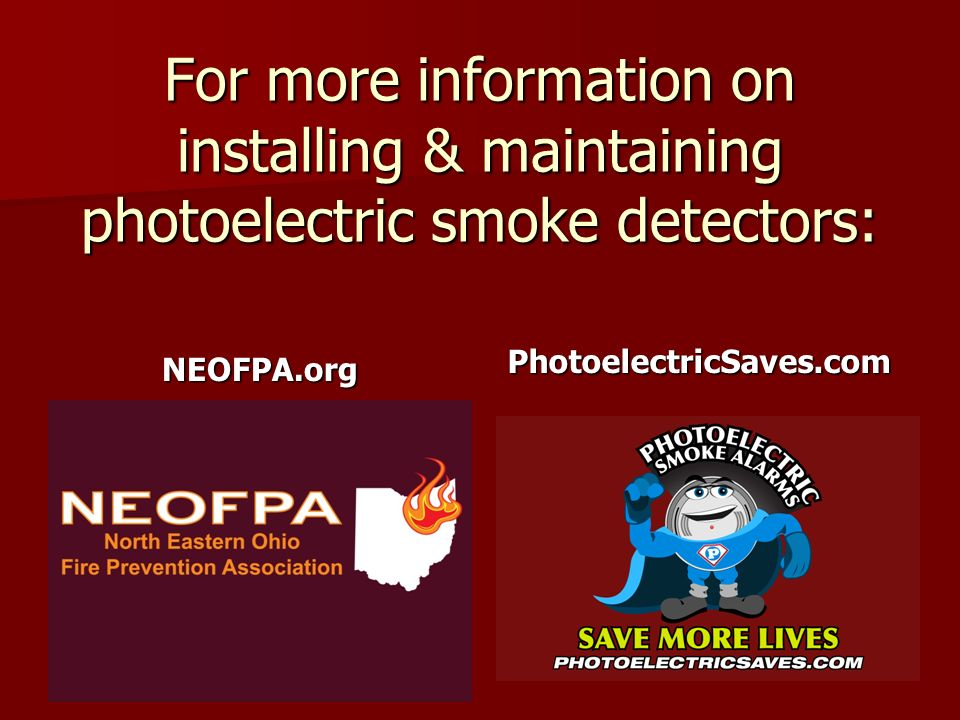 For more information on installing & maintaining photoelectric smoke detectors: NEOFPA.orgPhotoelectricSaves.com
