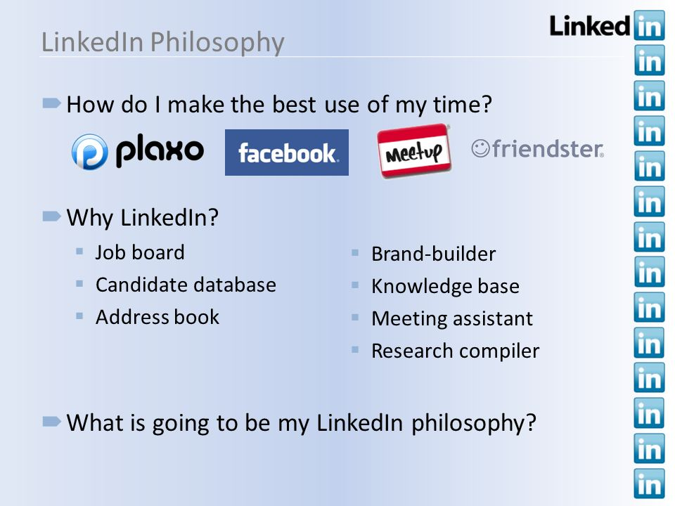 LinkedIn Philosophy How do I make the best use of my time? Why LinkedIn? Job board Candidate database Address book What is going to be my LinkedIn phi