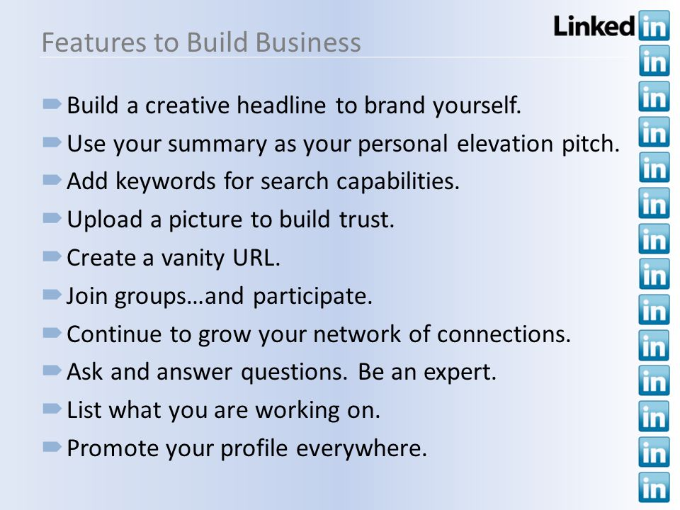 Features to Build Business Build a creative headline to brand yourself. Use your summary as your personal elevation pitch. Add keywords for search cap