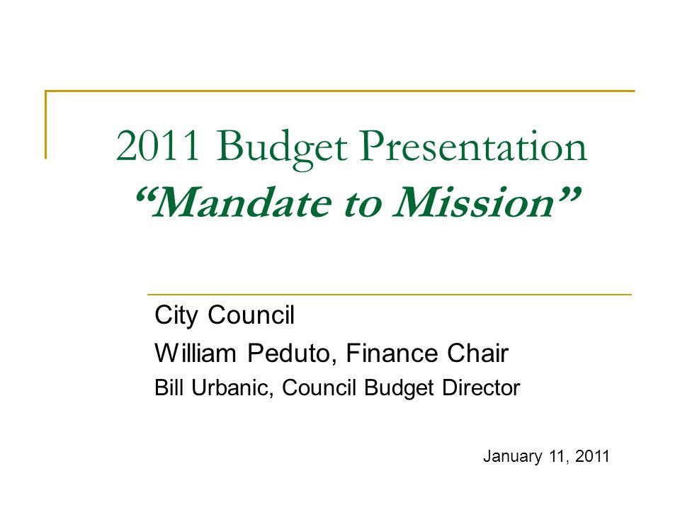 2011 Budget Presentation Mandate to Mission City Council William Peduto, Finance Chair Bill Urbanic, Council Budget Director January 11, 2011