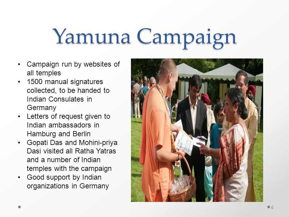 Yamuna Campaign 6 Campaign run by websites of all temples 1500 manual signatures collected, to be handed to Indian Consulates in Germany Letters of re