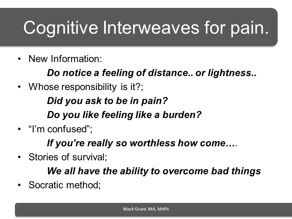 Mark Grant. MA, MAPs Cognitive Interweaves for pain. New Information: Do notice a feeling of distance.. or lightness.. Whose responsibility is it?; Di