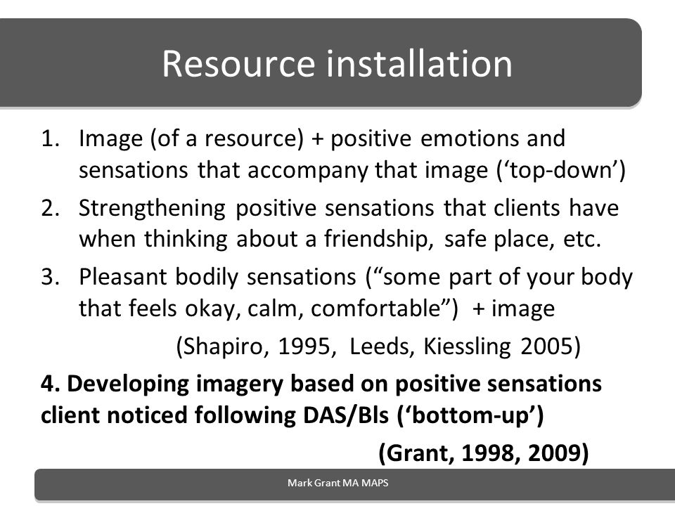 Resource installation 1.Image (of a resource) + positive emotions and sensations that accompany that image (top-down) 2.Strengthening positive sensati