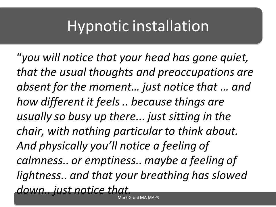 Hypnotic installation you will notice that your head has gone quiet, that the usual thoughts and preoccupations are absent for the moment… just notice