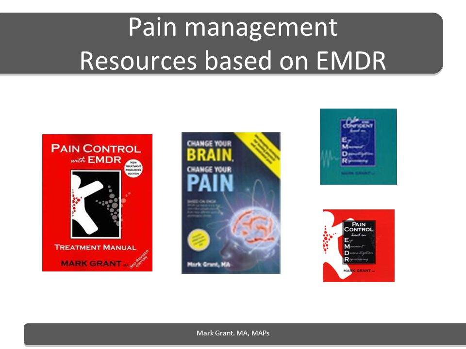 Pain management Resources based on EMDR Mark Grant. MA, MAPs