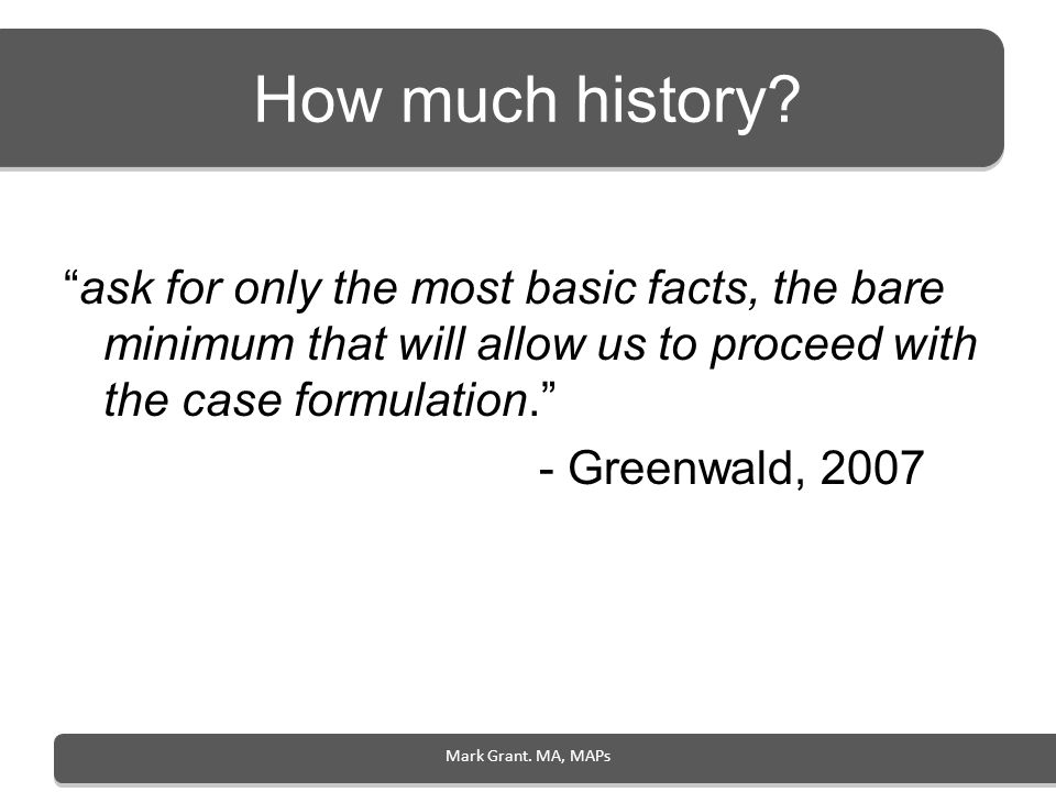 How much history? ask for only the most basic facts, the bare minimum that will allow us to proceed with the case formulation. - Greenwald, 2007