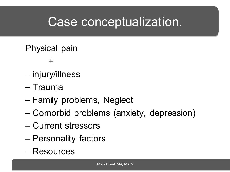 Case conceptualization. Physical pain + –injury/illness –Trauma –Family problems, Neglect –Comorbid problems (anxiety, depression) –Current stressors