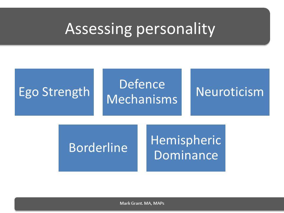 Assessing personality Ego Strength Defence Mechanisms Neuroticism Borderline Hemispheric Dominance Mark Grant. MA, MAPs