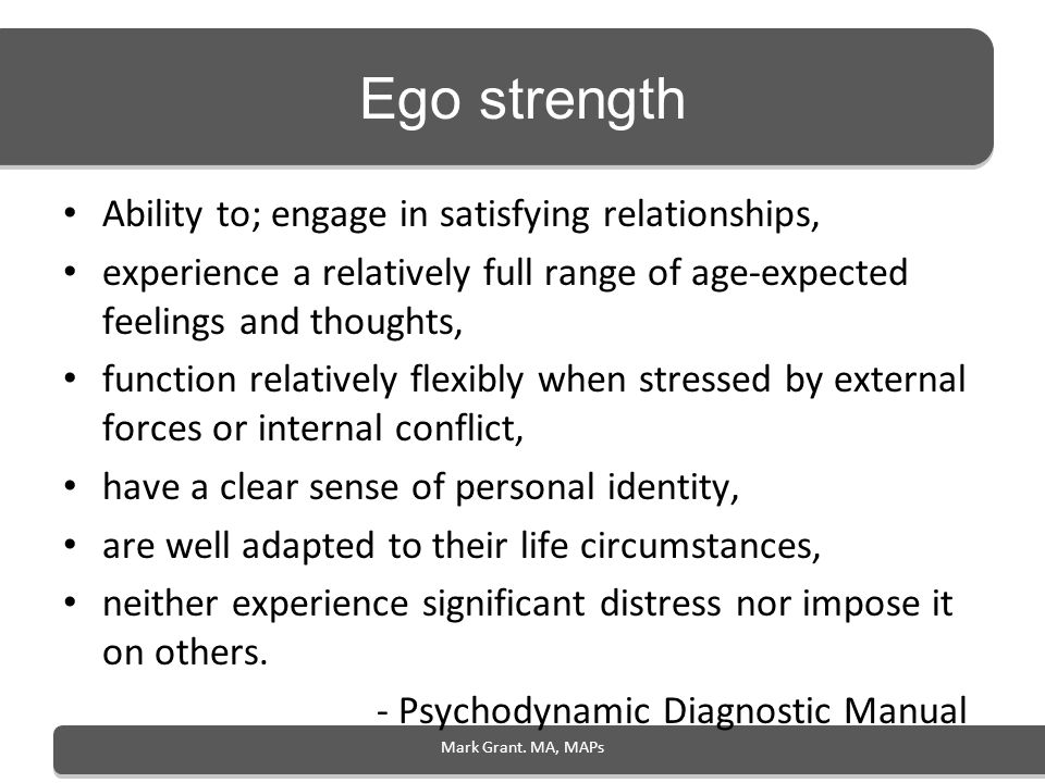 Ego strength Ability to; engage in satisfying relationships, experience a relatively full range of age-expected feelings and thoughts, function relati