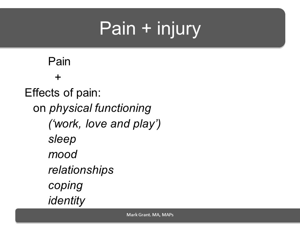 Mark Grant. MA, MAPs Pain + injury Pain + Effects of pain: on physical functioning (work, love and play) sleep mood relationships coping identity