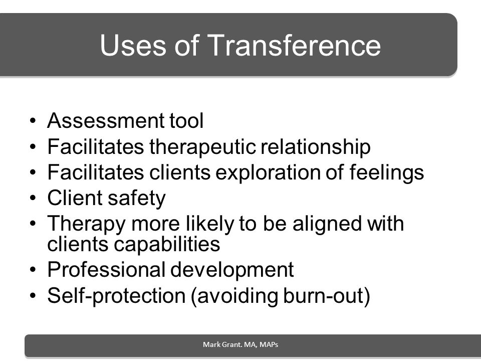 Mark Grant. MA, MAPs Uses of Transference Assessment tool Facilitates therapeutic relationship Facilitates clients exploration of feelings Client safe