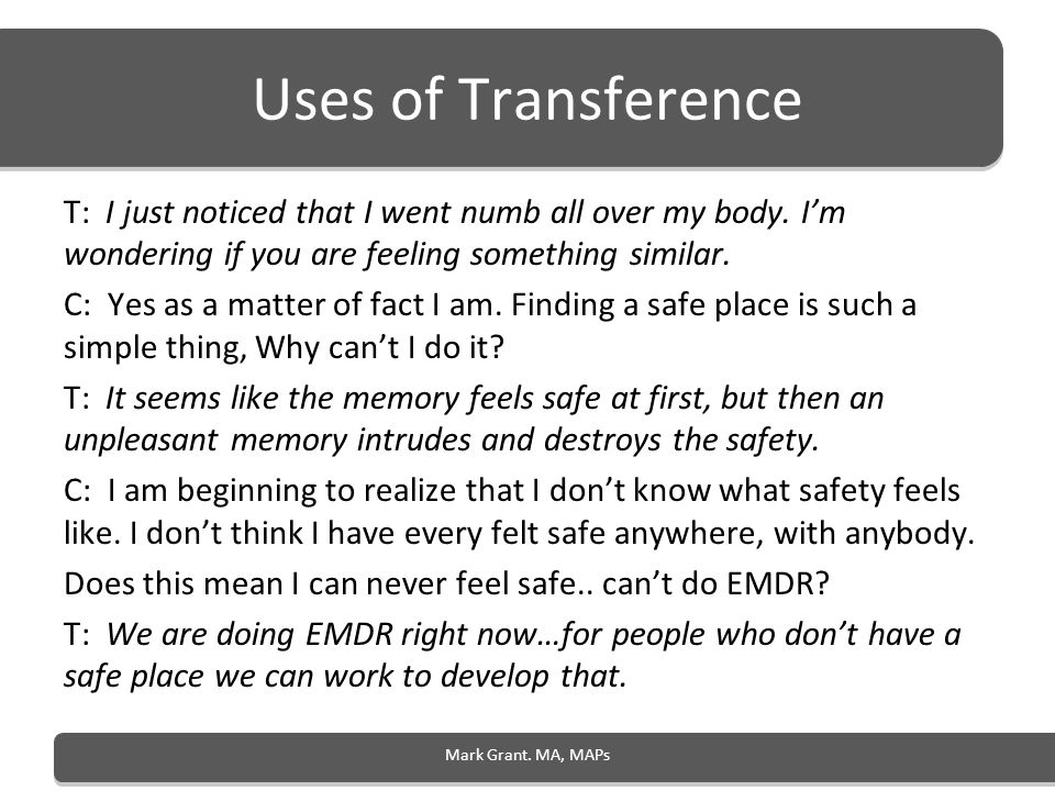 Uses of Transference T: I just noticed that I went numb all over my body. Im wondering if you are feeling something similar. C: Yes as a matter of fac
