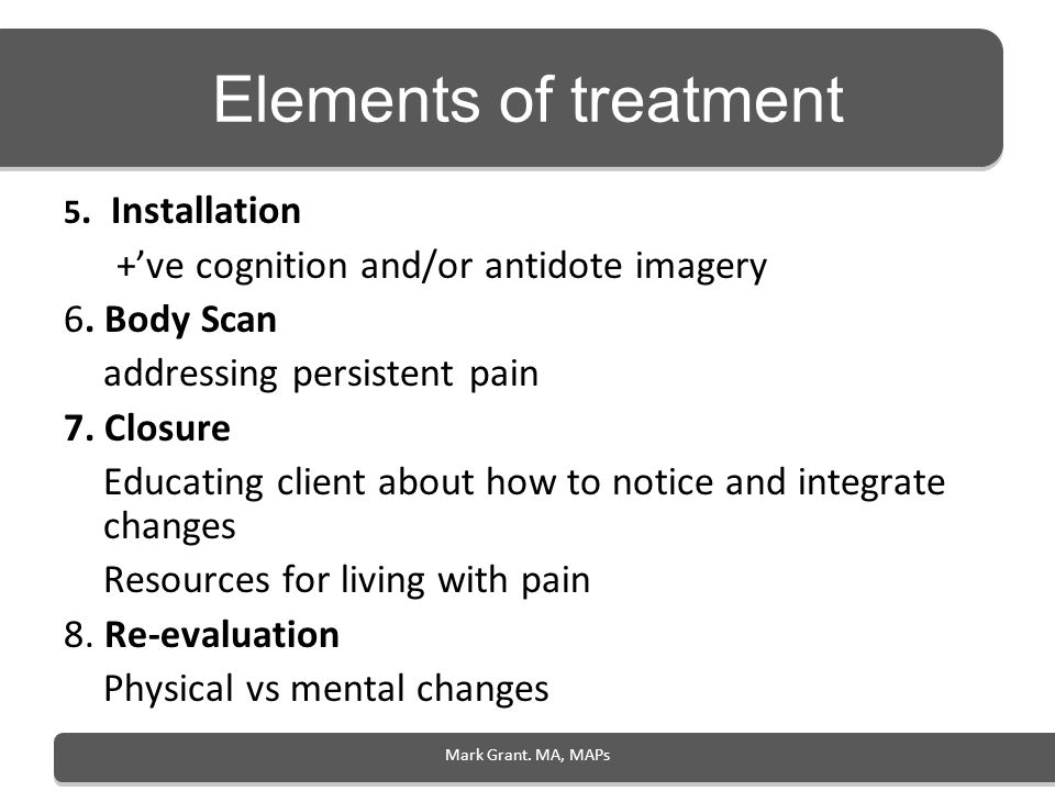 Mark Grant. MA, MAPs Elements of treatment 5. Installation +ve cognition and/or antidote imagery 6. Body Scan addressing persistent pain 7. Closure Ed