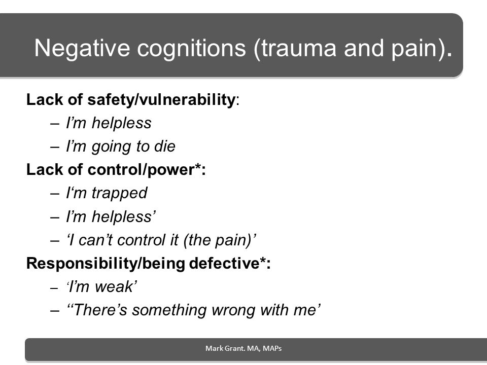 Mark Grant. MA, MAPs Negative cognitions (trauma and pain). Lack of safety/vulnerability: –Im helpless –Im going to die Lack of control/power*: –Im tr