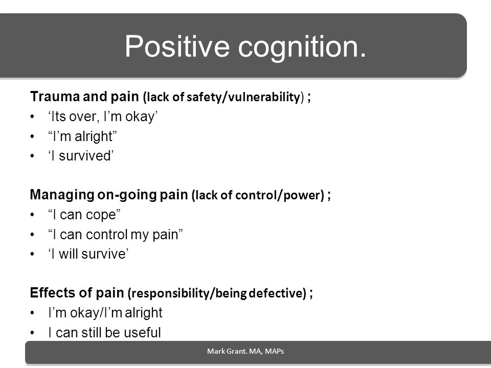 Mark Grant. MA, MAPs Positive cognition. Trauma and pain (lack of safety/vulnerability) ; Its over, Im okay Im alright I survived Managing on-going pa