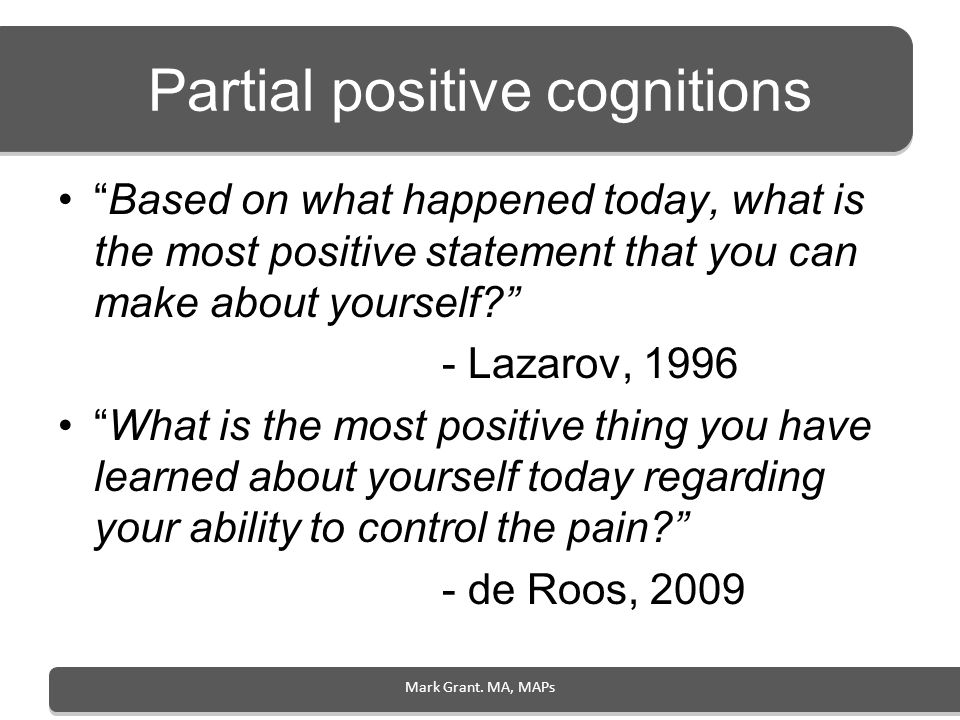 Mark Grant. MA, MAPs Partial positive cognitions Based on what happened today, what is the most positive statement that you can make about yourself? -