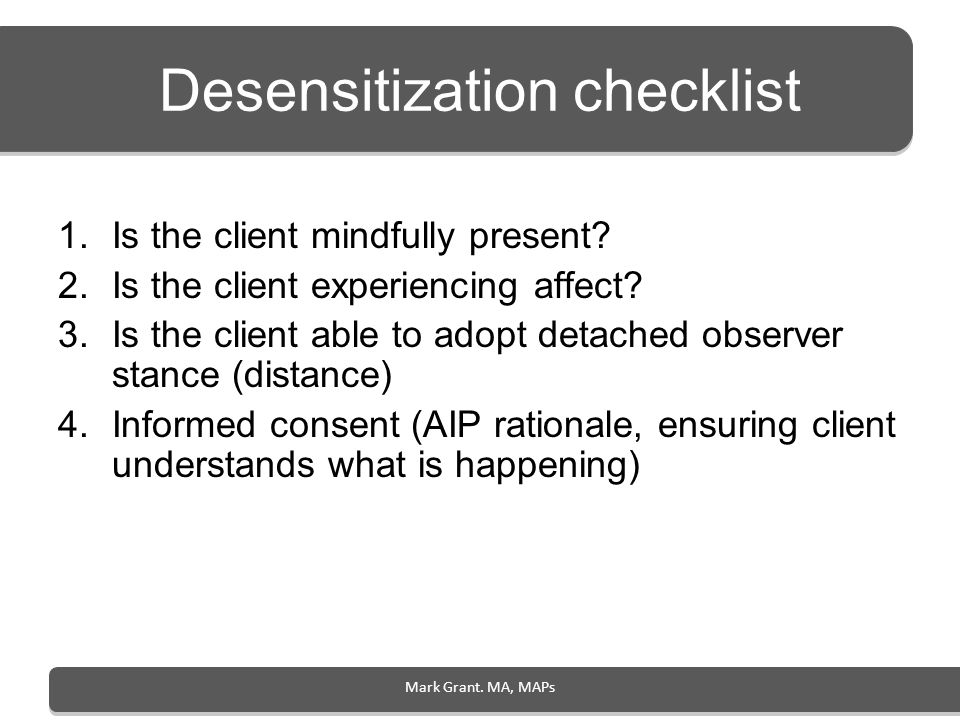 Mark Grant. MA, MAPs Desensitization checklist 1.Is the client mindfully present? 2.Is the client experiencing affect? 3.Is the client able to adopt d