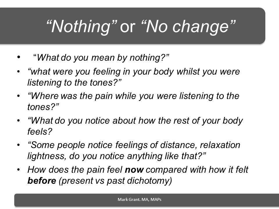 Mark Grant. MA, MAPs Nothing or No change What do you mean by nothing? what were you feeling in your body whilst you were listening to the tones? Wher
