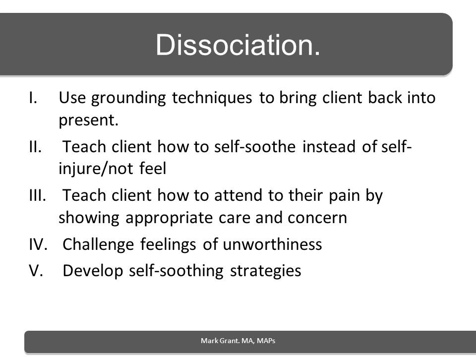 Mark Grant. MA, MAPs Dissociation. I.Use grounding techniques to bring client back into present. II. Teach client how to self-soothe instead of self-