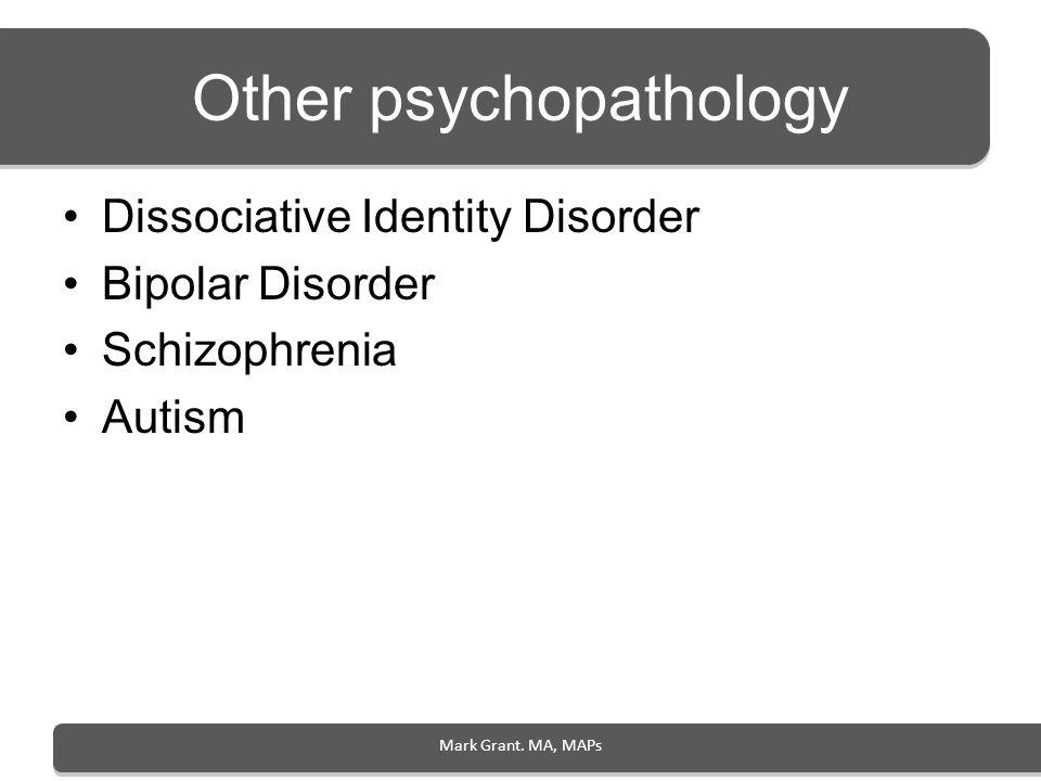 Mark Grant. MA, MAPs Other psychopathology Dissociative Identity Disorder Bipolar Disorder Schizophrenia Autism