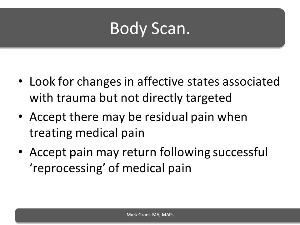 Body Scan. Look for changes in affective states associated with trauma but not directly targeted Accept there may be residual pain when treating medic