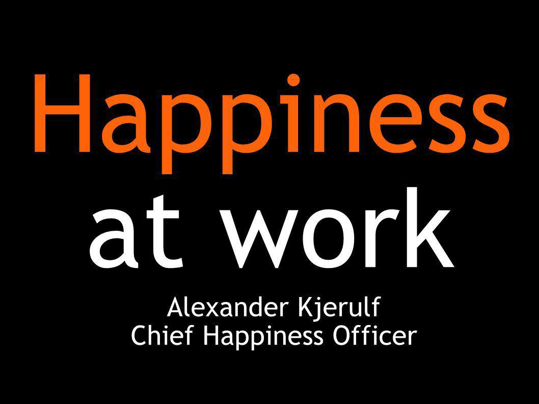 Happiness at work Alexander Kjerulf Chief Happiness Officer