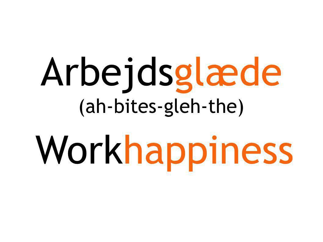 Arbejdsglæde Workhappiness (ah-bites-gleh-the)