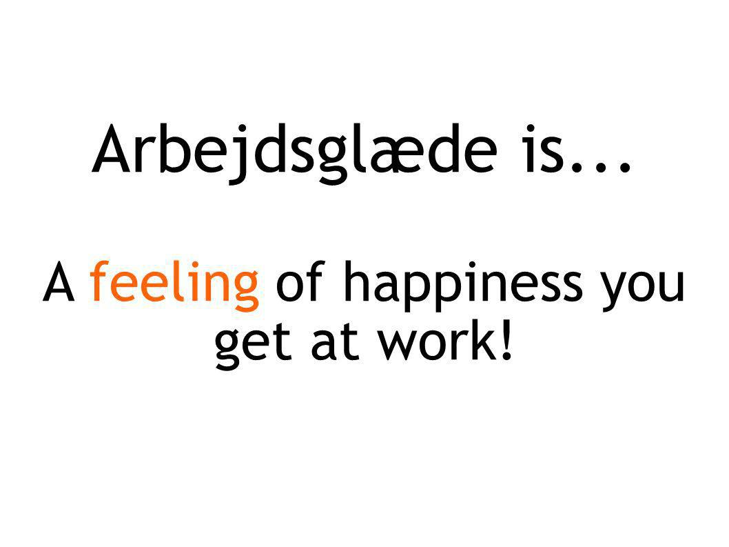 Arbejdsglæde is... A feeling of happiness you get at work!