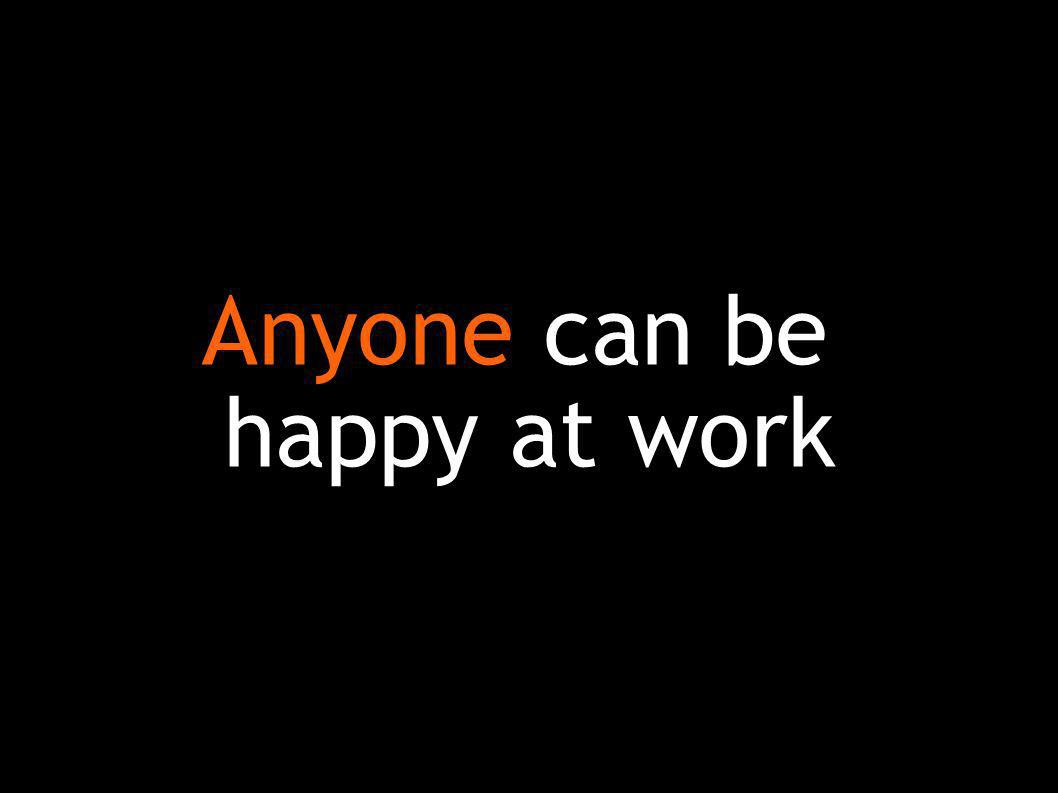 Anyone can be happy at work