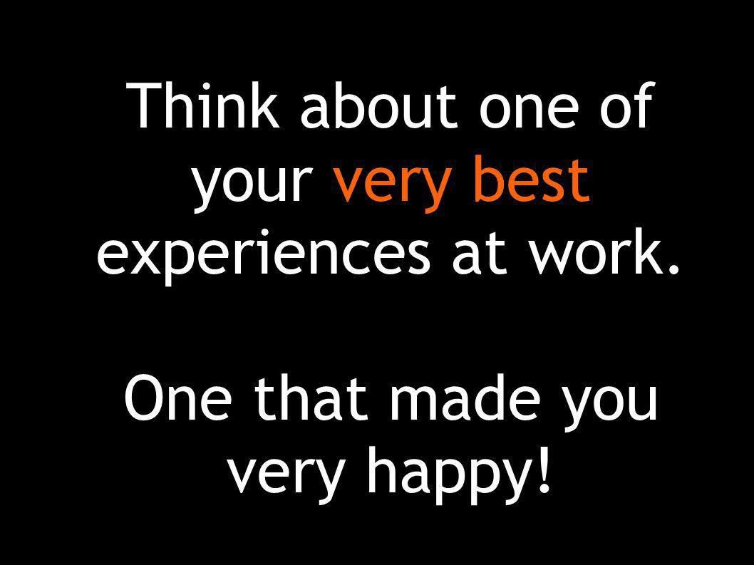 Think about one of your very best experiences at work. One that made you very happy!