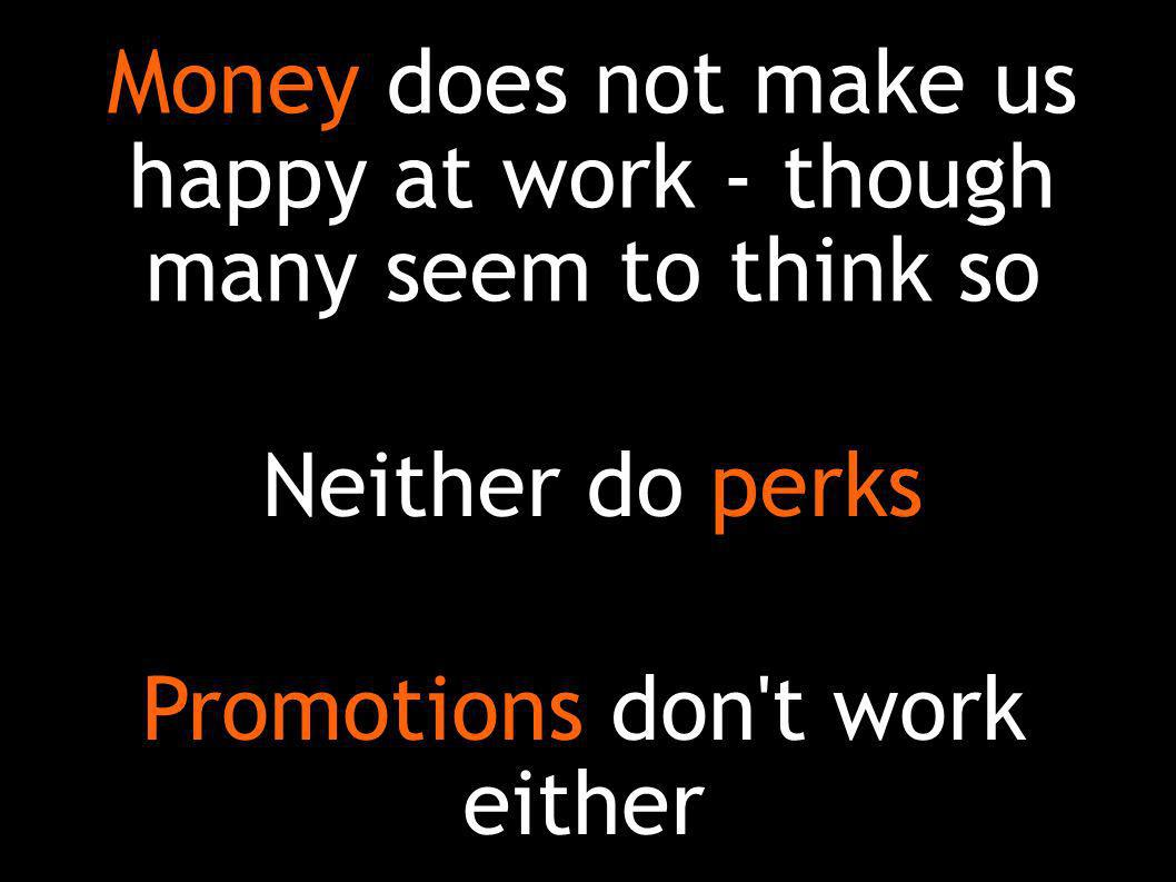 Neither do perks Promotions don t work either Money does not make us happy at work - though many seem to think so