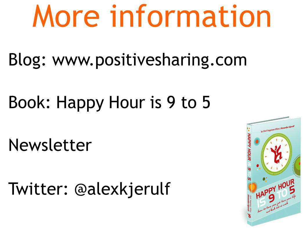 Book: Happy Hour is 9 to 5 More information Newsletter Blog: www.positivesharing.com Twitter: @alexkjerulf