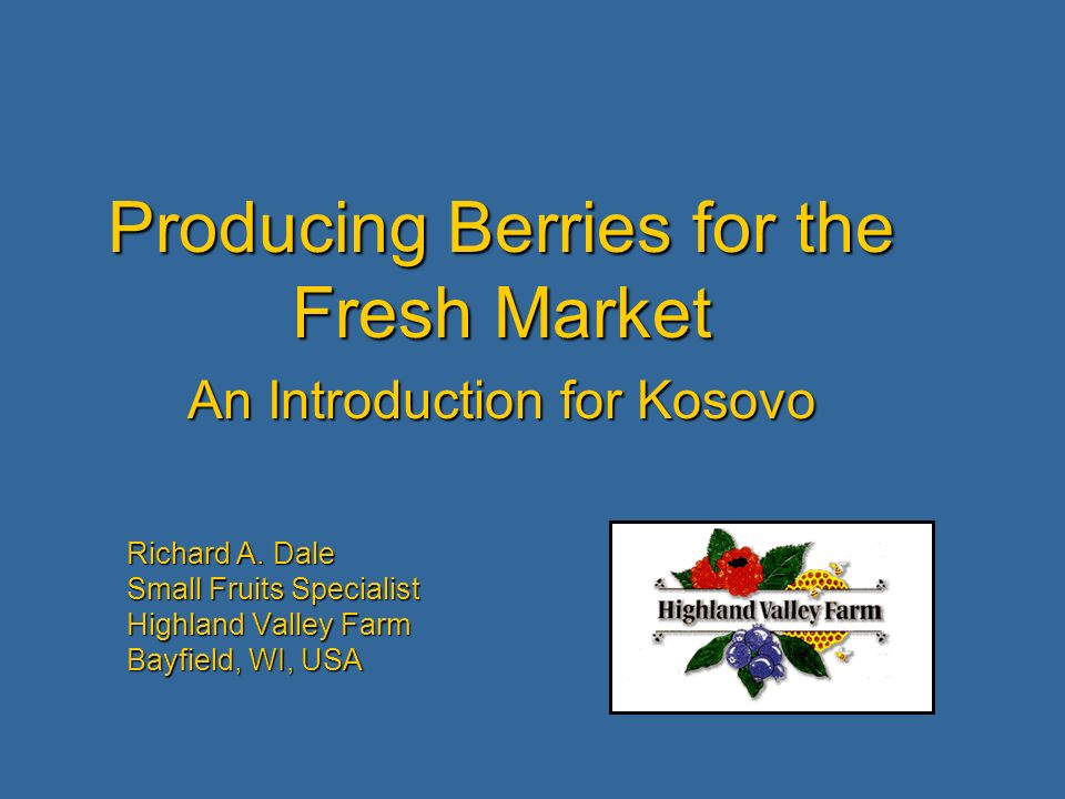Richard A. Dale Small Fruits Specialist Highland Valley Farm Bayfield, WI, USA Producing Berries for the Fresh Market An Introduction for Kosovo