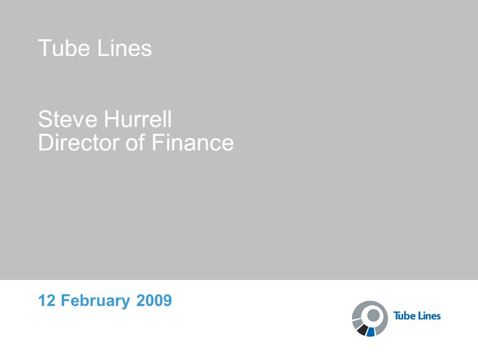 Tube Lines Steve Hurrell Director of Finance 12 February 2009
