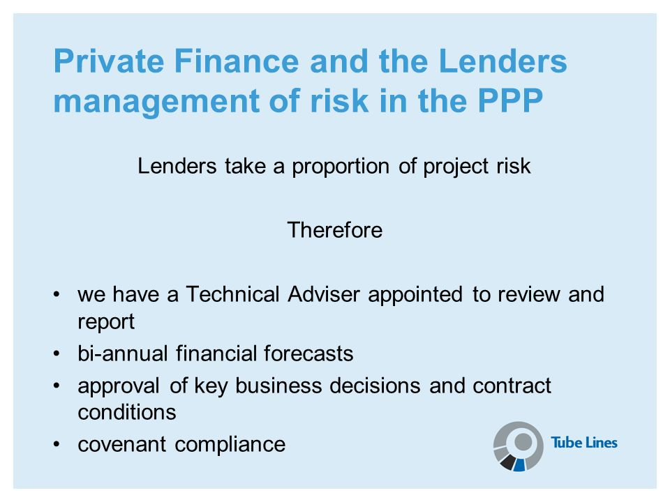 Private Finance and the Lenders management of risk in the PPP Lenders take a proportion of project risk Therefore we have a Technical Adviser appointe