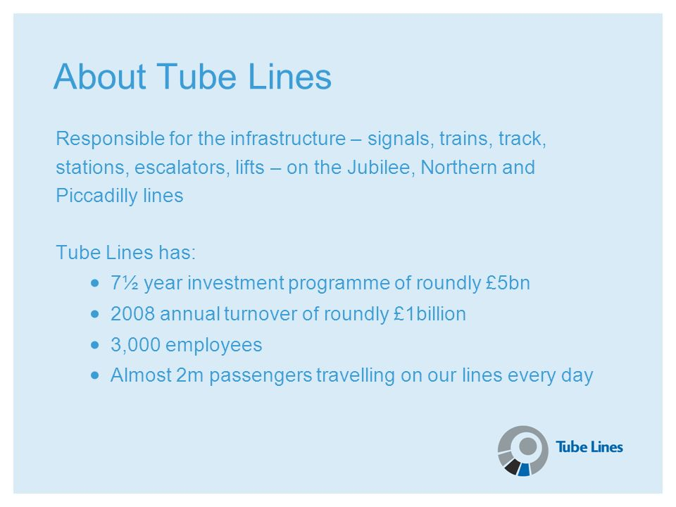 About Tube Lines Responsible for the infrastructure – signals, trains, track, stations, escalators, lifts – on the Jubilee, Northern and Piccadilly li